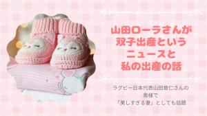 山田ローラさんが双子出産というニュースと私の出産の話