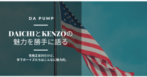 DAICHIとKENZOの魅力を勝手に語る【DA PUMP】