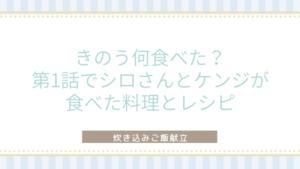 「きのう何食べた?」第1話でシロさんとケンジが食べた料理とレシピ〜炊き込みご飯献立〜