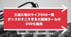 三浦大知のライブDVD一覧 ダンスがすごすぎる大阪城ホールのDVDも発売