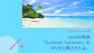 Leadの新曲「Summer Vacation」のMVが公開されたよ。