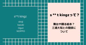 s**t kingz(シットキングス)って?舞台や踊る絵本?三浦大知との関係について
