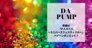 DA PUMP新曲は「P.A.R.T.Y.~ユニバース・フェスティバル~」バイーンダンスって?