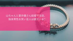 南キャン山ちゃん(山里亮太さん)と蒼井優さん結婚で注目、独身男性お笑い芸人は誰がいる?