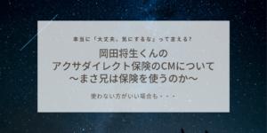 岡田将生くんのアクサダイレクト保険のCMについて~まさ兄は保険を使うのか~