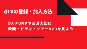 dTVの登録・加入方法 DA PUMPや三浦大知に映画・ドラマ・ツアーDVDを見よう