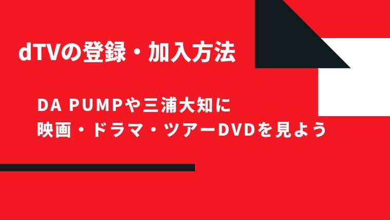 【2020年版】dTVの登録・加入方法~DA PUMPや三浦大知のツアーDVDに映画・ドラマも見られる~【31日間無料...