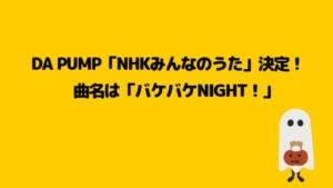 DA PUMPHNKみんなのうた決定!曲名はバケバケNight!