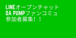 LINEオープンチャットDA PUMPファンコミュ参加者募集!!
