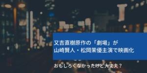 又吉直樹原作の「劇場」が山崎賢人・松岡茉優主演で映画化~おもしろくなかったけど大丈夫?~