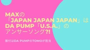 MAXの「 JAPAN JAPAN JAPAN 」DA PUMP「 U.S.A. 」のアンサーソング?!