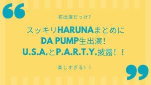 スッキリHARUNAまとめにDA PUMP生出演!U.S.A.とP.A.R.T.Y.披露!!