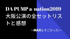 DA PUMP a-nation2019大阪公演の全セットリストと感想~MAXもすごかった~