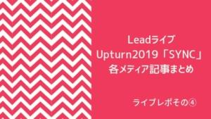 LeadライブUpturn2019「SYNC」 各メディア記事まとめ
