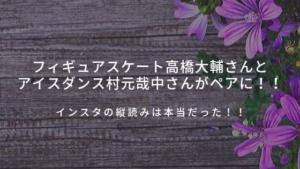 フィギュアスケート高橋大輔さんとアイスダンス村元哉中さんがペアに!!インスタの縦読みは本当だった!!