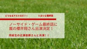 ノーサイド・ゲーム最終回に嵐の櫻井翔さん出演!!〜同級生の広瀬俊朗さんと共演?〜