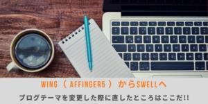 WING(AFFINGER5)からSWELLにブログテーマを変更した際に直したところはここだ!!
