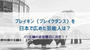 ブレイキン(ブレイクダンス)を日本で広めた芸能人は?パリ五輪の追加種目に決定!!