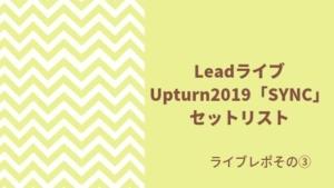 Lead ライブUpturn2019「SYNC]セットリスト