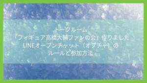 「フィギュア高橋大輔ファンの会」作りました。LINEオープンチャット(オプチャ)のルールと参加方法