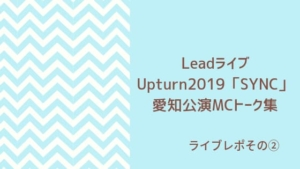 LeadライブUpturn2019「SYNC」 愛知公演MCトーク集
