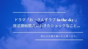 「おっさんずラブ-in the sky-」放送開始間近におきたショックなこと…