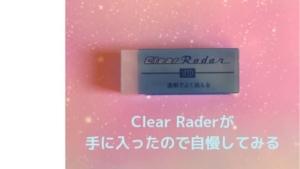 Clear Rader(クリアレーダー)が手に入ったので自慢してみる~消し心地も最高なレア消しゴム~