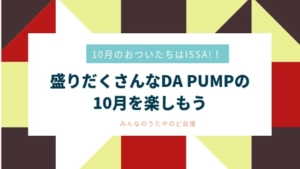 10月のおついたちはISSA!!盛りだくさんなDA PUMPの10月~みんなのうたにのど自慢~