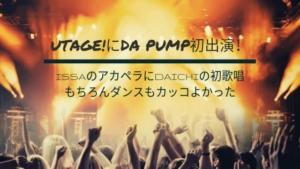 UTAGE!にDA PUMP初出演!のアカペラにDAICHIの初歌唱もちろ んダンスもカッコよかった