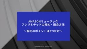 Amazon music unlimited(アマゾンミュージックアンリミテッド)の解約方法〜解約できない人へのポイントは2つ〜
