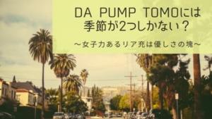 DA PUMP TOMOには季節が2つしかない?女子力あるリア充は優しさの塊
