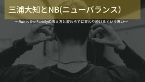 三浦大知とNB(ニューバランス)~Run is the Familyの考え方と変わらずに変わり続けるという思い~