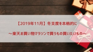 【2019年11月】冬支度を本格的に~楽天お買い物マラソンで買うもの買いたいもの~