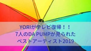 YORIがテレビ復帰!!7人のDA PUMPが見られたベストアーティスト2019