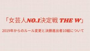 「女芸人NO.1決定戦 THE W」決勝進出者10組と2019年からのルール変更について
