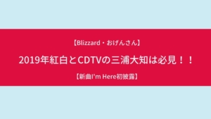 【新曲I'm Here初披露】2019年紅白とCDTV(カウントダウンTV)の三浦大知は必見!!【Blizzard・おげんさん】