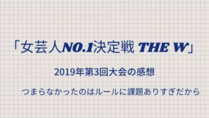 【女芸人NO.1決定戦 THE W】2019年第3回大会の感想 ~つまらなかったのはルールと進行にまだ課題ありすぎだから~