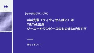 【ものまねグランプリ】uiui先輩(ウィウィせんぱい)はTikTok出身!ジーニーやワンピースのものまねが似すぎ