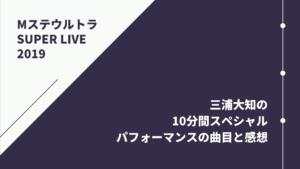 【Mステスーパーライブ】三浦大知の10分間スペシャルパフォーマンスの曲目と感想【唯一無二】