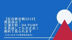 【紅白歌合戦2019】再放送は?三浦大知・DA PUMPを見逃しても大丈夫!無料で見られる方法【1月15日までの期間限定配信】
