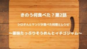 きのう何食べた?第2話でシロさんとケンジが食べた料理とレシピ~薬味たっぷりそうめんとイチゴジャム~
