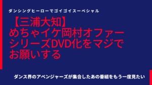 【三浦大知】めちゃイケ岡村オファーシリーズDVD化をマジでお願いする