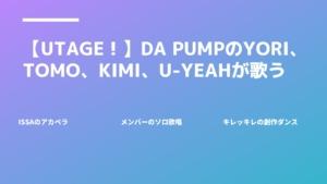 【UTAGE!】DA PUMPのYORI、TOMO、KIMI、U-YEAHが歌う!!【今回のテーマは「愛」】