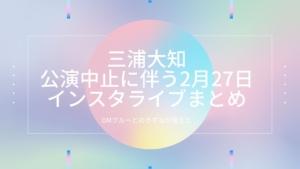 【三浦大知】公演中止に伴う2月27日インスタライブまとめ