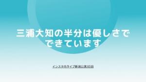 三浦大知の半分は優しさでできています〜インスタ内ライブ新潟2日目〜