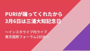 PURIが踊ってくれたから3月6日は三浦大知記念日~インスタライブ内ライブ東京国際フォーラム2日目~