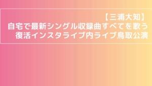 【三浦大知】自宅で最新シングル収録曲すべてを歌う復活インスタライブ内ライブ鳥取公演レポ