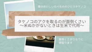 タケノコのアクを取るのが面倒くさい~米ぬかがないときは生米で代用~
