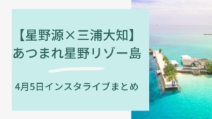 【星野源×三浦大知】あつまれ星野リゾー島~4月5日インスタライブまとめ~