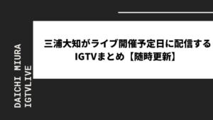 三浦大知がライブ開催予定日に配信するIGTVまとめ【随時更新】